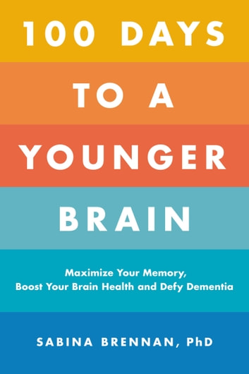 100 Days to a Younger Brain - Maximize Your Memory, Boost Your Brain Health, and Defy Dementia ebook by Dr. Sabina Brennan, PhD