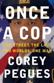 Once a Cop - The Street, the Law, Two Worlds, One Man ebook by Corey Pegues