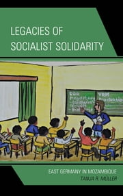 Legacies of Socialist Solidarity - East Germany in Mozambique ebook by Tanja R. Müller