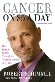 Cancer on Five Dollars a Day (chemo not included) - How Humor Got Me Through the Toughest Journey of My Life ebook by Robert Schimmel,Alan Eisenstock
