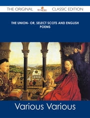 The Union- Or, Select Scots and English Poems - The Original Classic Edition ebook by Various