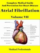 Complete Medical Guide and Prevention for Heart Diseases Volume VII; Atrial Fibrillation ebook by Medical Professionals