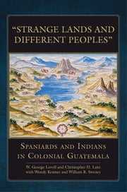 """Strange Lands and Different Peoples"" - Spaniards and Indians in Colonial Guatemala ebook by W. George Lovell,Christopher H. Lutz,Wendy Kramer,William R. Swezey"