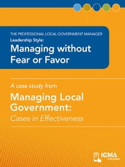Managing without Fear or Favor: Cases in Effectiveness: The Professional Local Government Manager: Leadership Style ebook by Craig  M.  Wheeland,Larry  M.  Comunale,Charldean  Newell