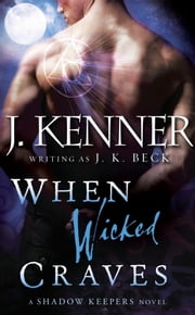 When Wicked Craves - A Shadow Keepers Novel ebook by J.K. Beck, J. Kenner