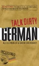 Talk Dirty German - Beyond Schmutz - The curses, slang, and street lingo you need to know to speak Deutsch ebook by