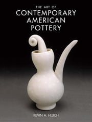 The Art of Contemporary American Pottery ebook by Hluch, Kevin A.