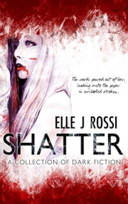 Shatter: A Collection of Dark Fiction ebook by Elle J Rossi