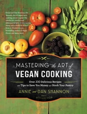 Mastering the Art of Vegan Cooking - Over 200 Delicious Recipes and Tips to Save You Money and Stock Your Pantry ebook by Annie Shannon,Dan Shannon