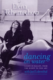 Dancing on Water - A Life in Ballet, from the Kirov to the ABT ebook by Elena Tchernichova,Joel Lobenthal,Joseph Brodsky