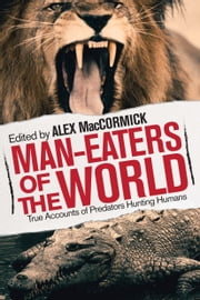 Man-Eaters of the World - True Accounts of Predators Hunting Humans ebook by Alex MacCormick