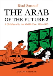 The Arab of the Future 2 - A Childhood in the Middle East, 1984-1985: A Graphic Memoir ebook by Riad Sattouf