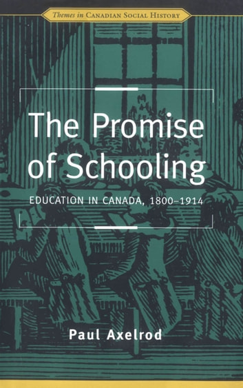 The Promise of Schooling - Education in Canada, 1800-1914 ebook by Paul Axelrod