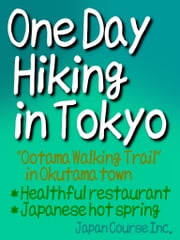 "One Day Hiking in Tokyo - ""Ootama Walking Trail"" in Okutama town, Healthful restaurant, Japanese hot spring ebook by Hiroshi Satake"
