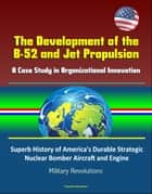 The Development of the B-52 and Jet Propulsion: A Case Study in Organizational Innovation - Superb History of America's Durable Strategic Nuclear Bomber Aircraft and Engine, Military Revolutions ebook by Progressive Management
