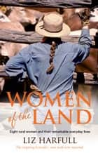 Women of the Land - Eight rural women and their remarkable everyday lives ebook by Liz Harfull