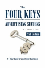 The Four Keys to Advertising Success - A 1-Hour Guide for Small Business Owners ebook by Spike Santee
