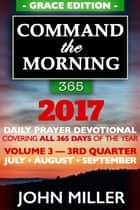 Command the Morning 365: 2017 Daily Prayer Devotional (Grace Edition) — Volume 3 — 3rd Quarter — July / August / September 2017 ebook by John Miller