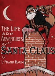 The Life And Adventures Of Santa Claus - Illustrated Edition ebook by L. Frank Baum,Mary Cowles Clark
