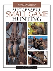Successful Small Game Hunting - Rediscovering Our Hunting Heritage ebook by M. Johnson