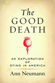 The Good Death - An Exploration of Dying in America ebook by Ann Neumann
