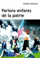 Parlons enfants de la patrie - Essais - documents ebook by Gaston Kelman
