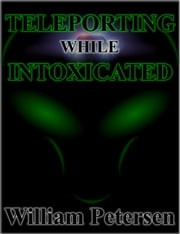 Teleporting While Intoxicated ebook by William Petersen