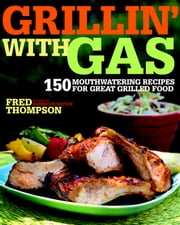 Grillin' with Gas - 150 Mouthwatering Recipes for Great Grilled Food ebook by Fred Thompson
