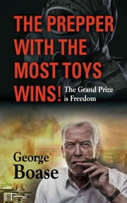 The Prepper with the Most Toys Wins! Prepping - It's Not Just for Doomsday ebook by George Edwin Boase