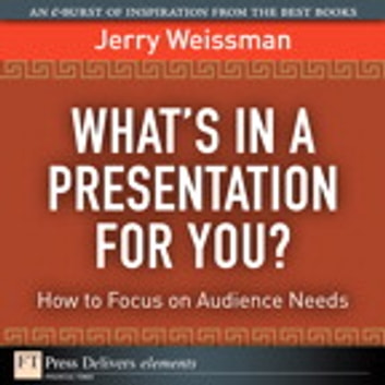 What's In a Presentation for You? How to Focus on Audience Needs ebook by Jerry Weissman