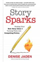 Story Sparks - Finding Your Best Story Ideas and Turning Them into Compelling Fiction ebook by Denise Jaden