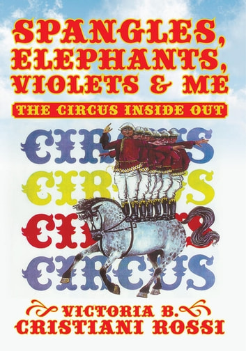 Spangles, Elephants, Violets & Me - The Circus Inside Out ebook by Victoria B. Cristiani Rossi
