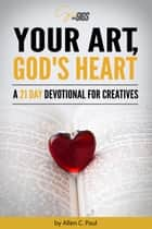 Your Art, God's Heart: A 21 Day Devotional for Creatives ebook by Allen C. Paul