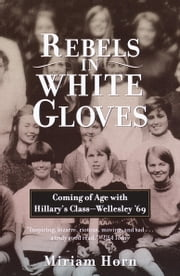 Rebels in White Gloves - Coming of Age with Hillary's Class--Wellesley '69 ebook by Miriam Horn