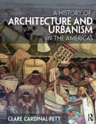 A History of Architecture and Urbanism in the Americas ebook by Clare Cardinal-Pett