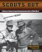 Scouts Out - A History of German Armored Reconnaissance Units in World War II eBook by Robert J. Edwards