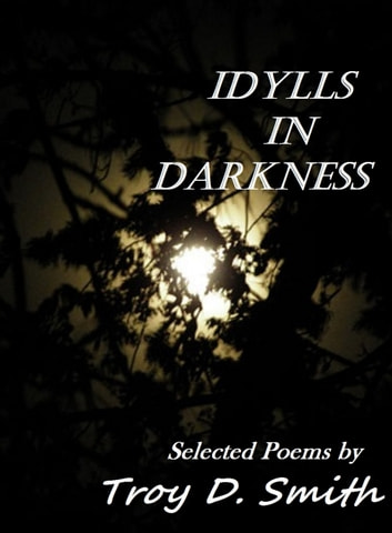 Idylls in Darkness: Selected Poems eBook by Troy D. Smith