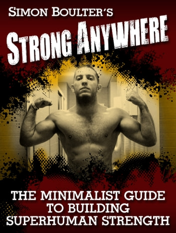 Strong Anywhere - The Minimalist Guide to Building Superhuman Strength -2nd Edition ebook by Simon Boulter