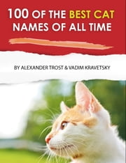 100 of the Best Cat Names of All Time ebook by alex trostanetskiy,vadim kravetsky