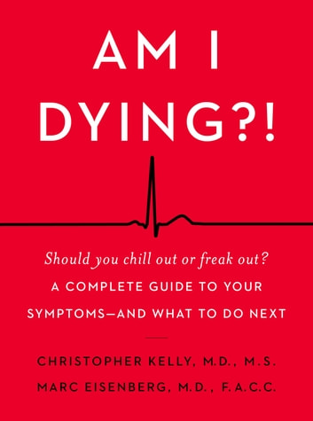 Am I Dying?! - A Complete Guide to Your Symptoms--and What to Do Next ebook by Marc Eisenberg M.D.,Christopher Kelly M.D.