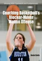 Coaching Basketball's Blocker Mover Motion Offense ebook by Kevin Sivils
