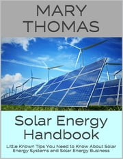 Solar Energy Handbook: Little Known Tips You Need to Know About Solar Energy Systems and Solar Energy Business ebook by Mary Thomas
