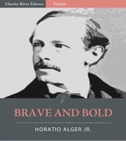 Brave and Bold (Illustrated Edition) ebook by Horatio Alger Jr.