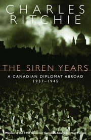 The Siren Years - A Canadian Diplomat Abroad 1937-1945 ebook by Charles Ritchie