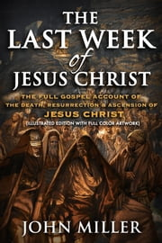 The Last Week of Jesus Christ: The Full Gospel Account of The Death, Resurrection & Ascension of Jesus Christ (Illustrated Edition With Full Color Artwork) ebook by John Miller