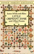 Little Orphant Annie and Other Poems ebook by James Whitcomb Riley