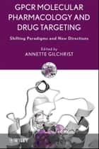 GPCR Molecular Pharmacology and Drug Targeting ebook by Annette Gilchrist