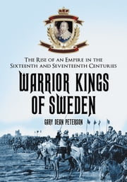 Warrior Kings of Sweden - The Rise of an Empire in the Sixteenth and Seventeenth Centuries ebook by Gary Dean Peterson