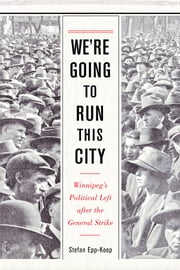 We're Going to Run This City - Winnipeg's Political Left after the General Strike ebook by Stefan Epp-Koop