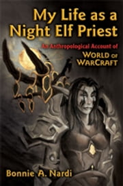 My Life as a Night Elf Priest: An Anthropological Account of World of Warcraft ebook by Bonnie Nardi